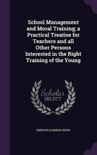 School Management and Moral Training; A Practical Treatise for Teachers and All Other Persons Interested in the Right Training of the Young