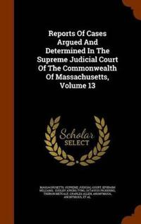 Reports of Cases Argued and Determined in the Supreme Judicial Court of the Commonwealth of Massachusetts, Volume 13