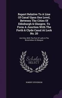 Report Relative to a Line of Canal Upon One Level, Between the Cities of Edinburgh & Glasgow, to Form a Junction with the Forth & Clyde Canal at Lock No. 20