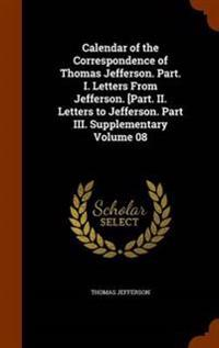 Calendar of the Correspondence of Thomas Jefferson. Part. I. Letters from Jefferson. [Part. II. Letters to Jefferson. Part III. Supplementary Volume 08