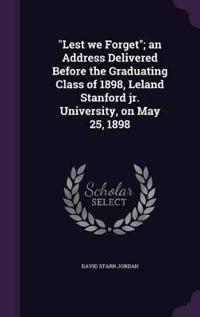 Lest We Forget; An Address Delivered Before the Graduating Class of 1898, Leland Stanford Jr. University, on May 25, 1898