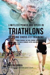 Limitless Power and Speed in Triathlon by Using Cross Fit Training: A Cross Fit Training Program That Will Enhance Your Physical Capabilities So You C