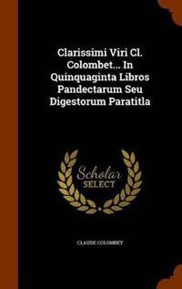 Clarissimi Viri CL. Colombet... in Quinquaginta Libros Pandectarum Seu Digestorum Paratitla