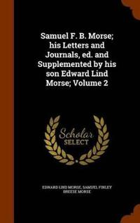 Samuel F. B. Morse; His Letters and Journals, Ed. and Supplemented by His Son Edward Lind Morse; Volume 2