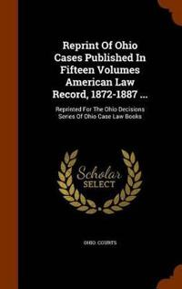 Reprint of Ohio Cases Published in Fifteen Volumes American Law Record, 1872-1887 ...