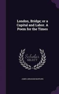 London, Bridge; Or a Capital and Labor. a Poem for the Times