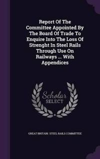 Report of the Committee Appointed by the Board of Trade to Enquire Into the Loss of Strenght in Steel Rails Through Use on Railways ... with Appendices