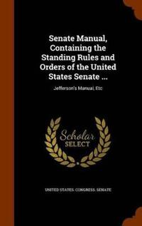 Senate Manual, Containing the Standing Rules and Orders of the United States Senate ...