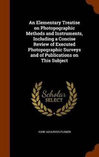 An Elementary Treatise on Photopographic Methods and Instruments, Including a Concise Review of Executed Photopographic Surveys and of Publications on This Subject
