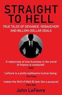 Straight to hell - true tales of deviance, debauchery and billion-dollar de