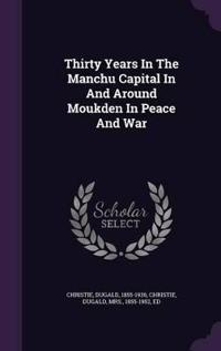 Thirty Years in the Manchu Capital in and Around Moukden in Peace and War