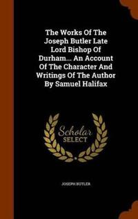 The Works of the Joseph Butler Late Lord Bishop of Durham... an Account of the Character and Writings of the Author by Samuel Halifax