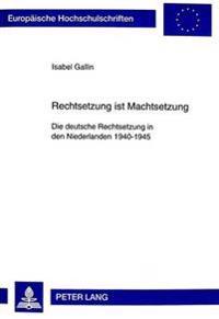 Rechtsetzung Ist Machtsetzung: Die Deutsche Rechtsetzung in Den Niederlanden 1940-1945