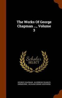 The Works of George Chapman ..., Volume 3