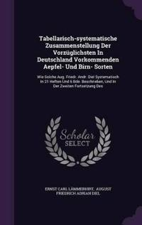Tabellarisch-Systematische Zusammenstellung Der Vorzuglichsten in Deutschland Vorkommenden Aepfel- Und Birn- Sorten