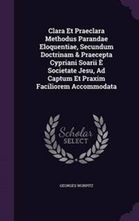 Clara Et Praeclara Methodus Parandae Eloquentiae, Secundum Doctrinam & Praecepta Cypriani Soarii E Societate Jesu, Ad Captum Et Praxim Faciliorem Accommodata