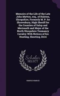Memoirs of the Life of the Late John Mytton, Esq., of Halston, Shropshire, Formerly M. P. for Shrewsbury, High Sheriff for the Counties of Salop and Merioneth and Major of the North Shropshire Yeomanry Cavalry; With Notices of His Hunting, Shooting, Drivi