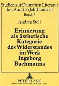 Erinnerung ALS Aesthetische Kategorie Des Widerstandes Im Werk Ingeborg Bachmanns