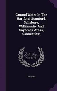 Ground Water in the Hartford, Stamford, Salisbury, Willimantic and Saybrook Areas, Connecticut