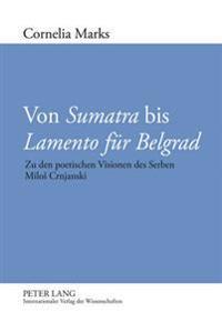 Von «sumatra» Bis «lamento Fuer Belgrad»: Zu Den Poetischen Visionen Des Serben Milos Crnjanski