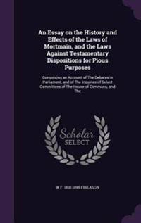 An Essay on the History and Effects of the Laws of Mortmain, and the Laws Against Testamentary Dispositions for Pious Purposes