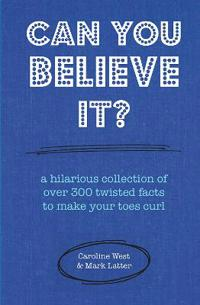 Can You Believe It?: A Hilarious Collection of Over 300 Twisted Facts to Make Your Toes Curl