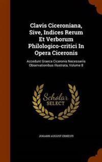 Clavis Ciceroniana, Sive, Indices Rerum Et Verborum Philologico-Critici in Opera Ciceronis