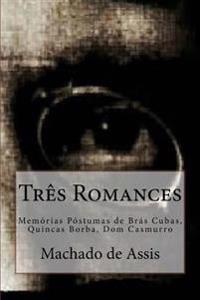 Tres Romances: Memorias Postumas de Bras Cubas, Quincas Borba, Dom Casmurro
