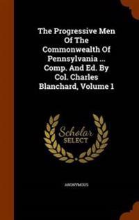 The Progressive Men of the Commonwealth of Pennsylvania ... Comp. and Ed. by Col. Charles Blanchard, Volume 1