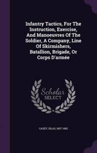 Infantry Tactics, for the Instruction, Exercise, and Manoeuvres of the Soldier, a Company, Line of Skirmishers, Batallion, Brigade, or Corps D'Armee