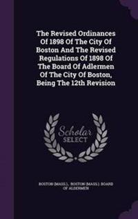The Revised Ordinances of 1898 of the City of Boston and the Revised Regulations of 1898 of the Board of Adlermen of the City of Boston, Being the 12th Revision