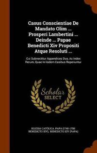Casus Conscientiae de Mandato Olim ... Prosperi Lambertini ... Deinde ... Papae Benedicti XIV Propositi Atque Resoluti ...