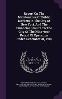 Report on the Maintenance of Public Markets in the City of New York and the Financial Results to the City of the Nine-Year Period of Operation Ended December 31, 1914