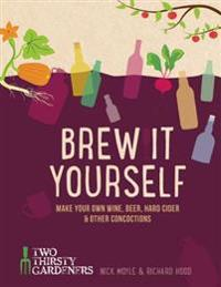 Brew It Yourself: Make Your Own Beer, Wine & Other Concoctions