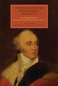 Defending British India Against Napoleon: The Foreign Policy of Governor-General Lord Minto, 1807-13