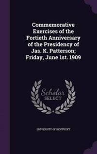 Commemorative Exercises of the Fortieth Anniversary of the Presidency of Jas. K. Patterson; Friday, June 1st. 1909