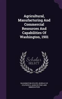 Agricultural, Manufacturing and Commercial Resources and Capabilities of Washington, 1901