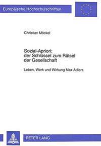 Sozial-Apriori: Der Schluessel Zum Raetsel Der Gesellschaft: Leben, Werk Und Wirkung Max Adlers