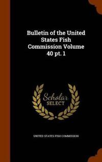 Bulletin of the United States Fish Commission Volume 40 PT. 1