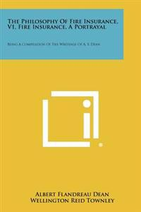 The Philosophy of Fire Insurance, V1, Fire Insurance, a Portrayal: Being a Compilation of the Writings of A. F. Dean
