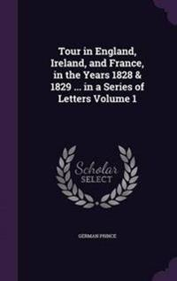 Tour in England, Ireland, and France, in the Years 1828 & 1829 ... in a Series of Letters Volume 1