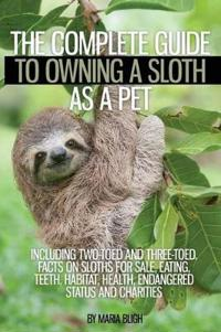 The Complete Guide to Owning a Sloth as a Pet Including Two-Toed and Three-Toed. Facts on Sloths for Sale, Eating, Teeth, Habitat, Health, Endangered Status and Charities
