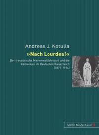 Nach Lourdes!: Der Franzoesische Marienwallfahrtsort Und Die Katholiken Im Deutschen Kaiserreich (1871-1914)