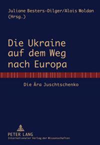 Die Ukraine Auf Dem Weg Nach Europa: Die Aera Juschtschenko