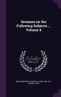 Sermons on the Following Subjects ... Volume 4