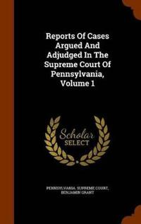 Reports of Cases Argued and Adjudged in the Supreme Court of Pennsylvania, Volume 1