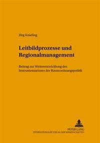 Leitbildprozesse Und Regionalmanagement: Ein Beitrag Zur Weiterentwicklung Des Instrumentariums Der Raumordnungspolitik