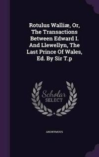 Rotulus Walliae, Or, the Transactions Between Edward I. and Llewellyn, the Last Prince of Wales, Ed. by Sir T.P