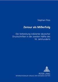 Zensur ALS Mierfolg: Die Verbreitung Indizierter Deutscher Druckschriften in Der Zweiten Haelfte Des 16. Jahrhunderts