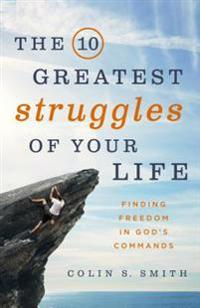 The 10 Greatest Struggles of Your Life: Finding Freedom in God's Commands